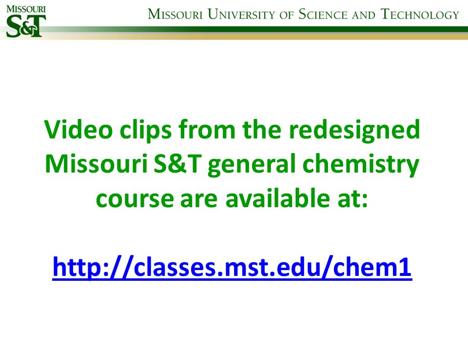 Video clips from the redesigned Missouri S&T general chemistry course are available at: http://classes.mst.edu/chem1