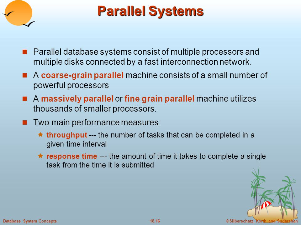 Parallel Systems Parallel database systems consist of multiple processors and multiple disks connected by a fast interconnection network.