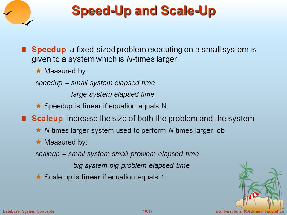 Speed-Up and Scale-Up Speedup: a fixed-sized problem executing on a small system is given to a system which is N-times larger.