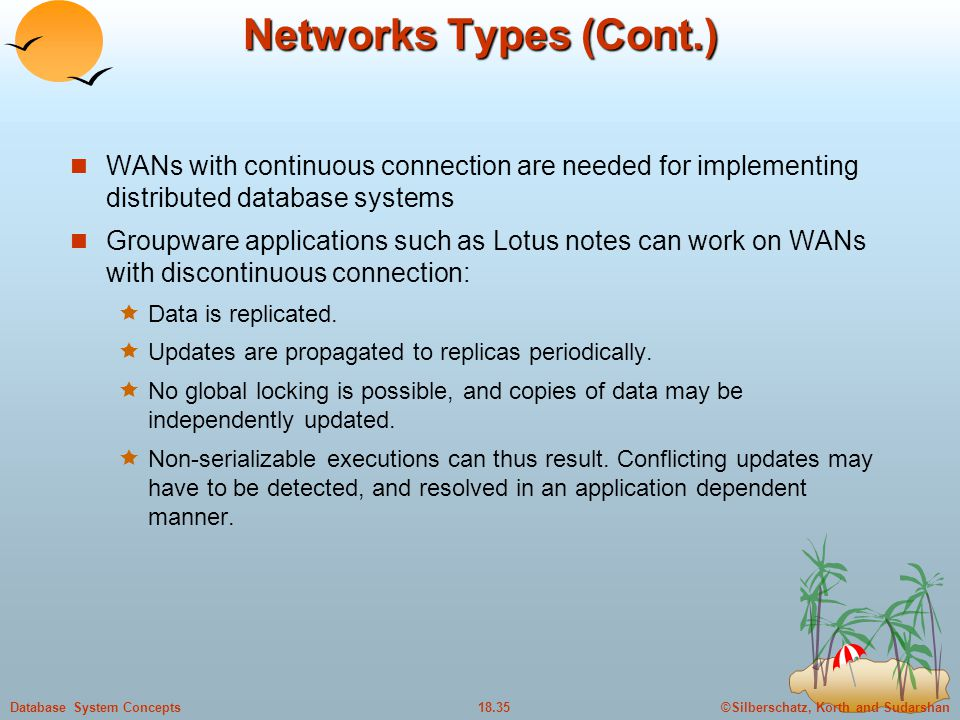 Networks Types (Cont.) WANs with continuous connection are needed for implementing distributed database systems.