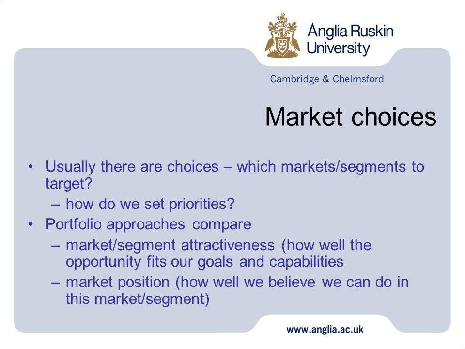 Market choices Usually there are choices – which markets/segments to target how do we set priorities