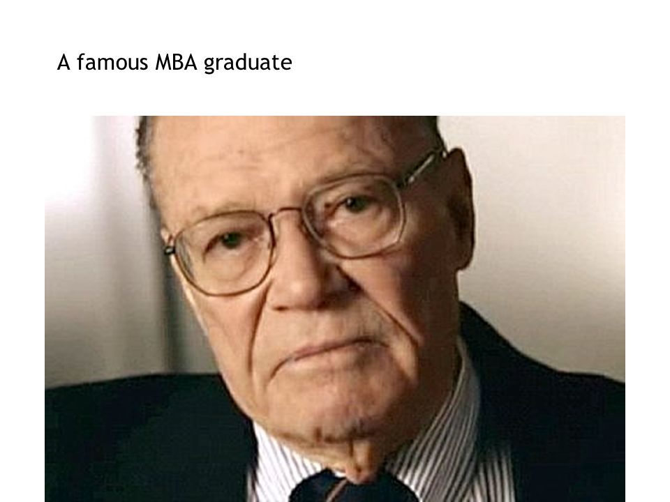 A famous MBA graduate Calculating Management into a Quagmire (Mintzberg 2005) MBA HBS 1939. Joined HBS faculty for 3 yrs.