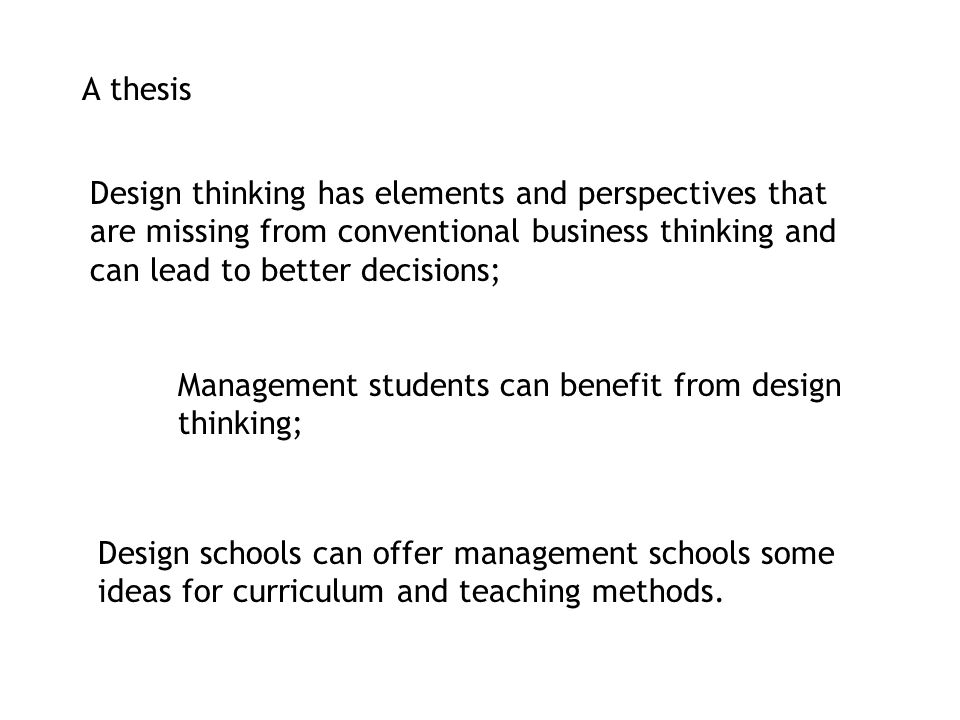 A thesis Design thinking has elements and perspectives that are missing from conventional business thinking and can lead to better decisions;