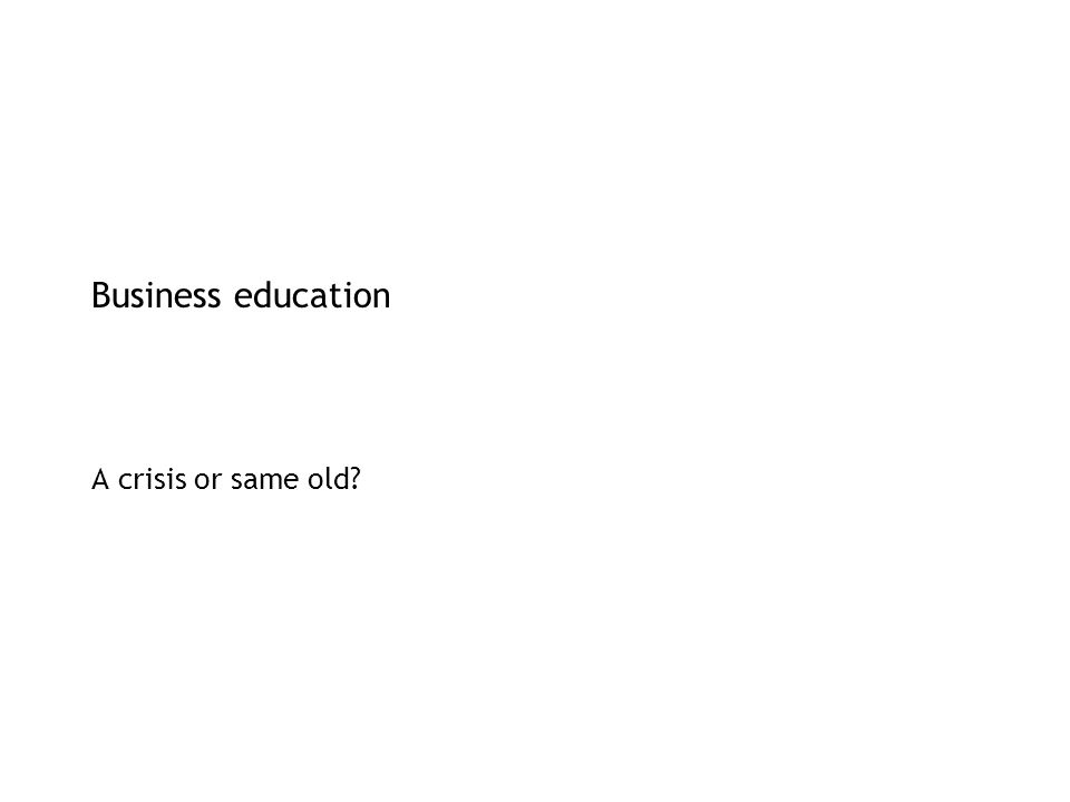Business education A crisis or same old