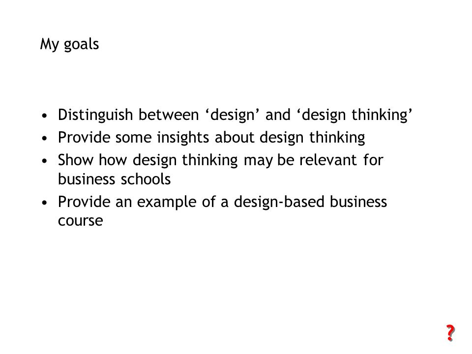 My goals Distinguish between 'design' and 'design thinking'