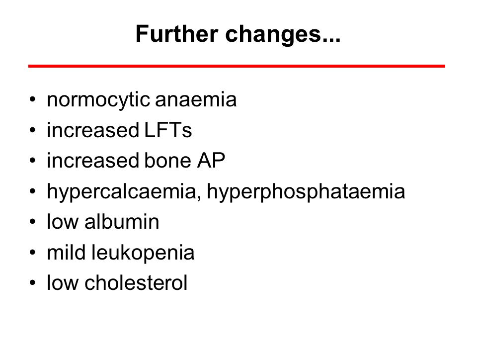 Further changes... normocytic anaemia increased LFTs increased bone AP