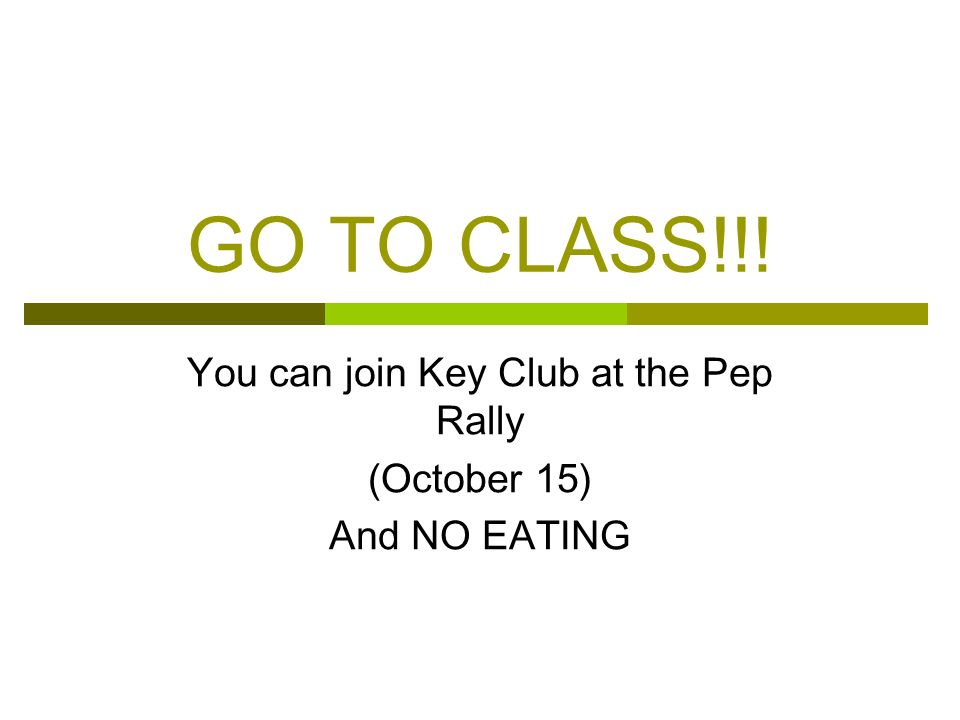 You can join Key Club at the Pep Rally (October 15) And NO EATING