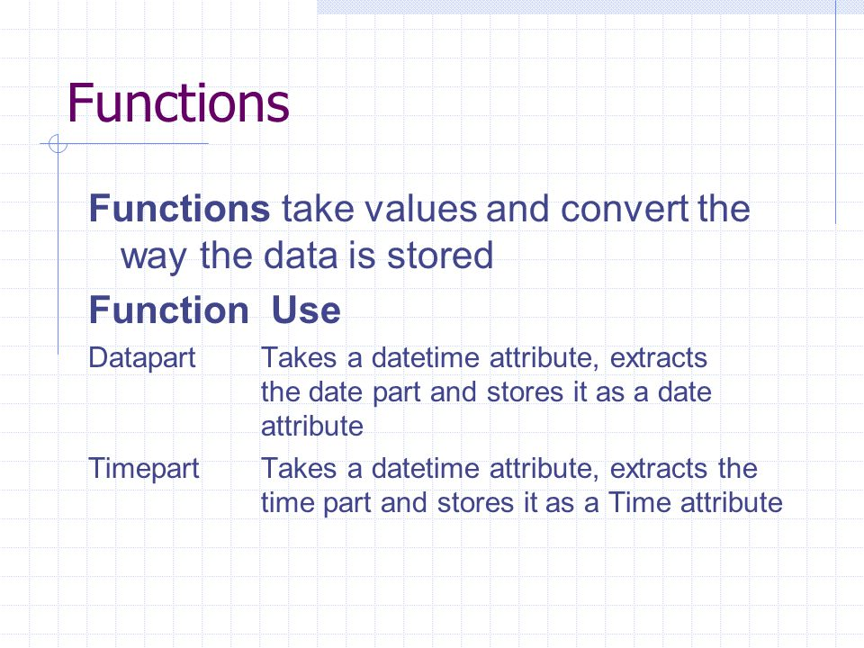 Functions Functions take values and convert the way the data is stored