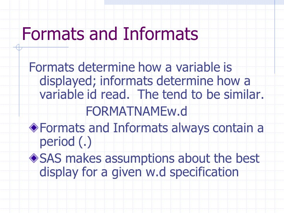 Formats and Informats Formats determine how a variable is displayed; informats determine how a variable id read. The tend to be similar.
