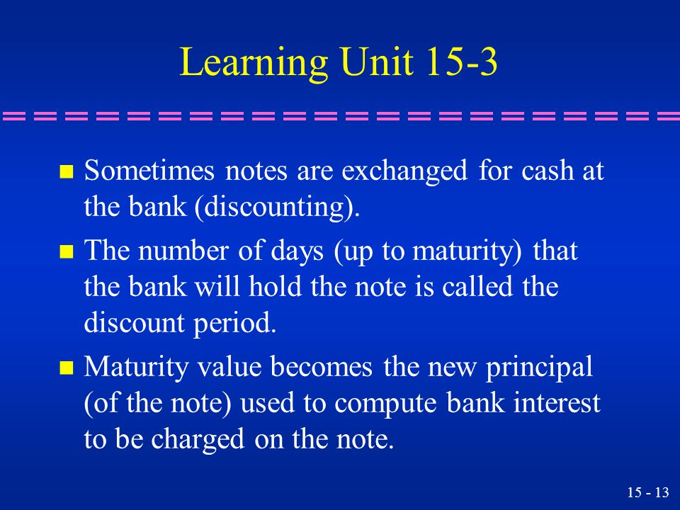 Learning Unit 15-3 Sometimes notes are exchanged for cash at the bank (discounting).