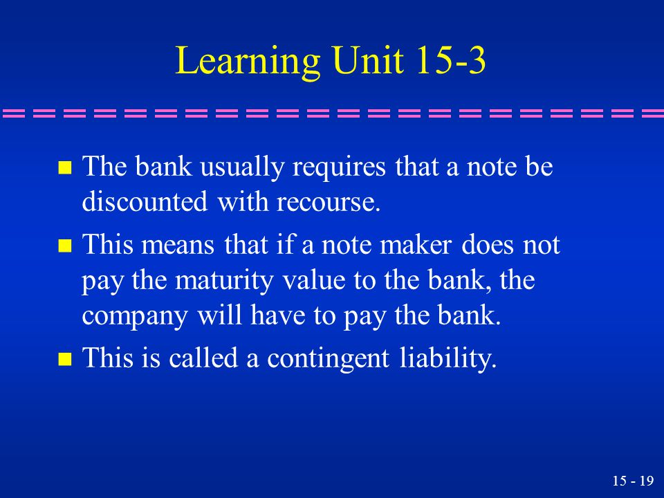 Learning Unit 15-3 The bank usually requires that a note be discounted with recourse.