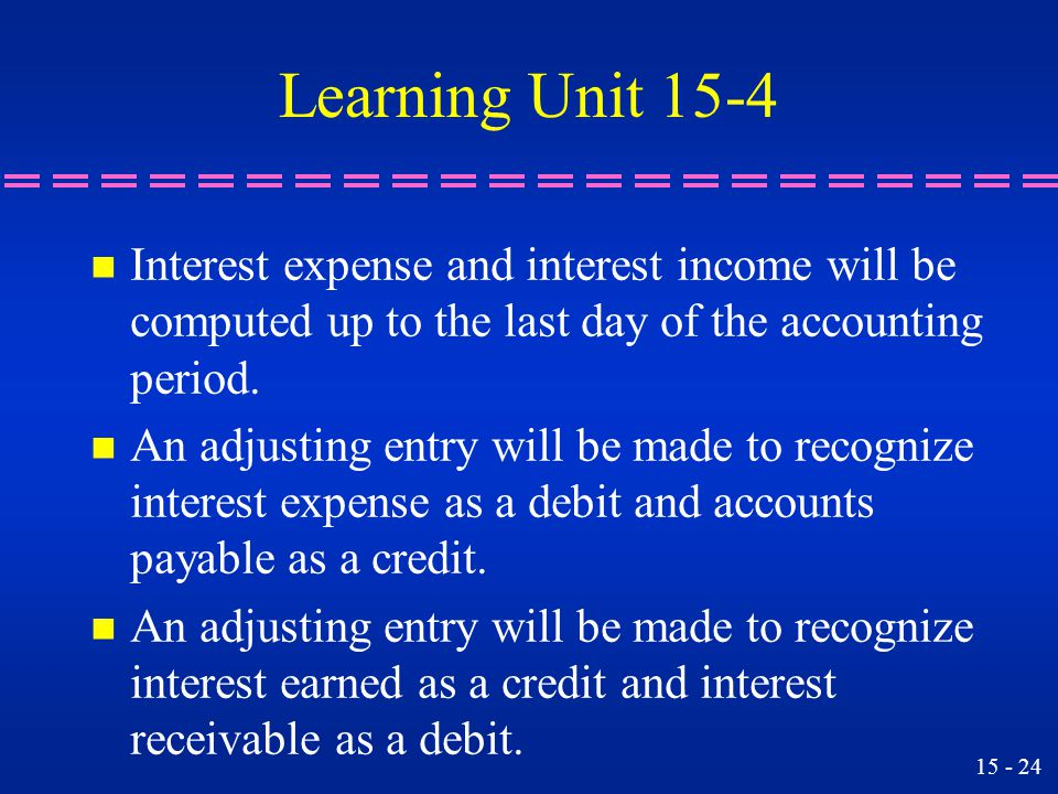 Learning Unit 15-4 Interest expense and interest income will be computed up to the last day of the accounting period.
