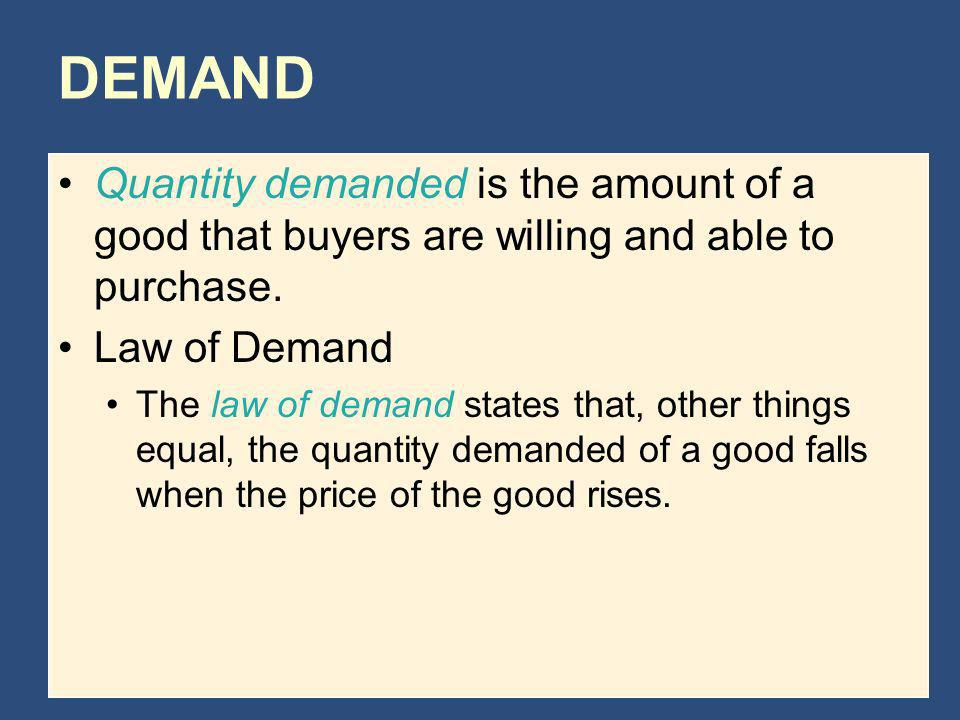 DEMAND Quantity demanded is the amount of a good that buyers are willing and able to purchase. Law of Demand.