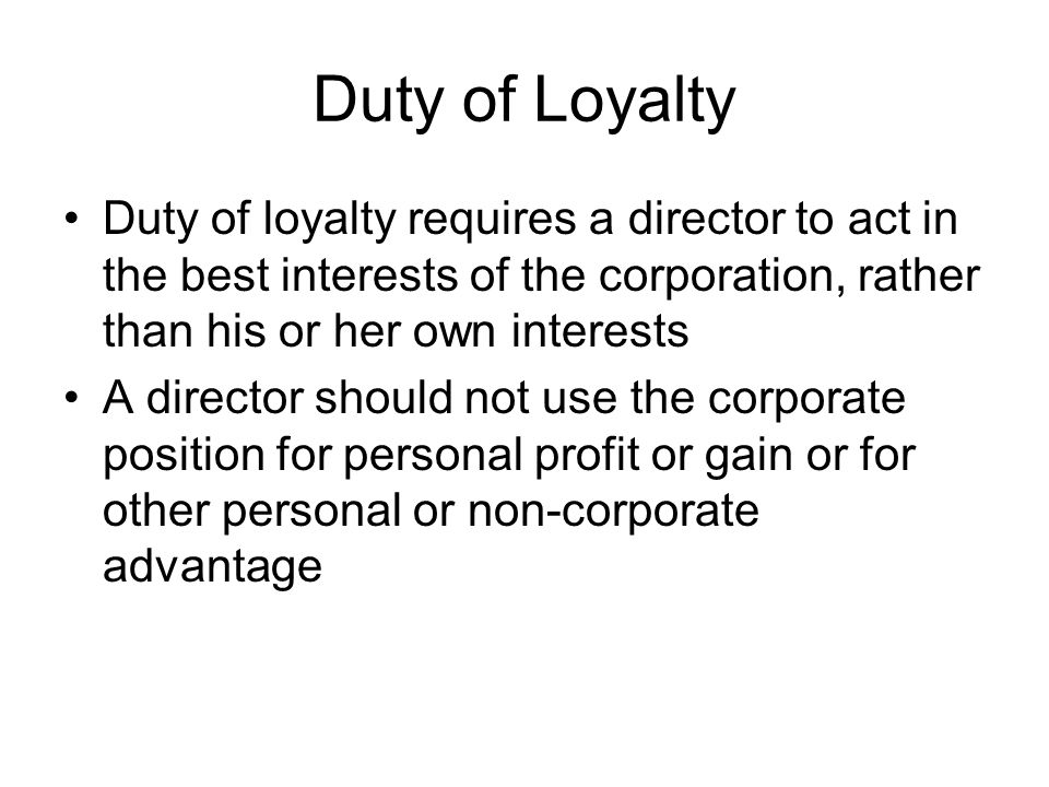 Duty of Loyalty Duty of loyalty requires a director to act in the best interests of the corporation, rather than his or her own interests.