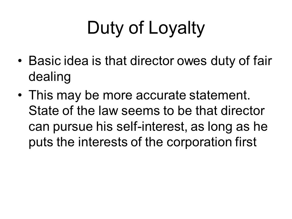 Duty of Loyalty Basic idea is that director owes duty of fair dealing