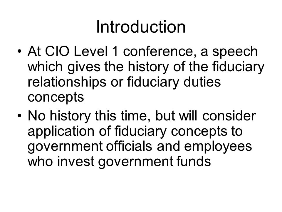 Introduction At CIO Level 1 conference, a speech which gives the history of the fiduciary relationships or fiduciary duties concepts.