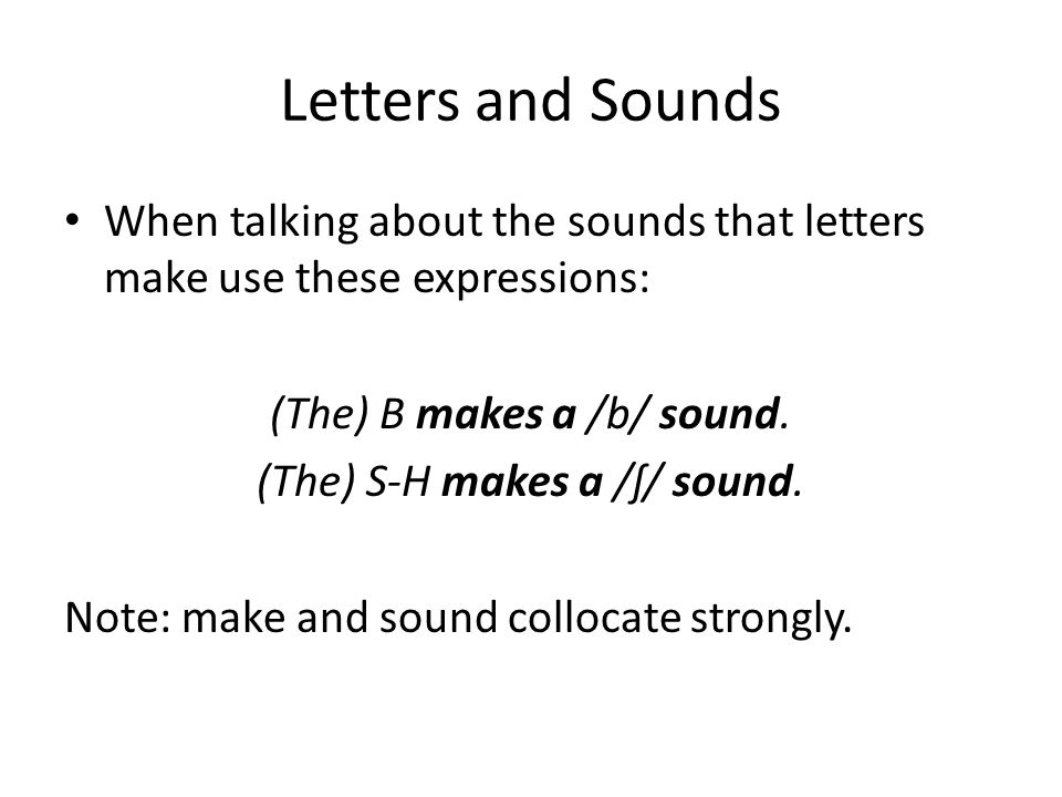 Letters and SoundsWhen talking about the sounds that letters make use these expressions: (The) B makes a /b/ sound.