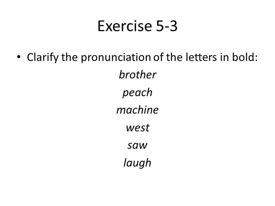 Exercise 5-3 Clarify the pronunciation of the letters in bold: brother