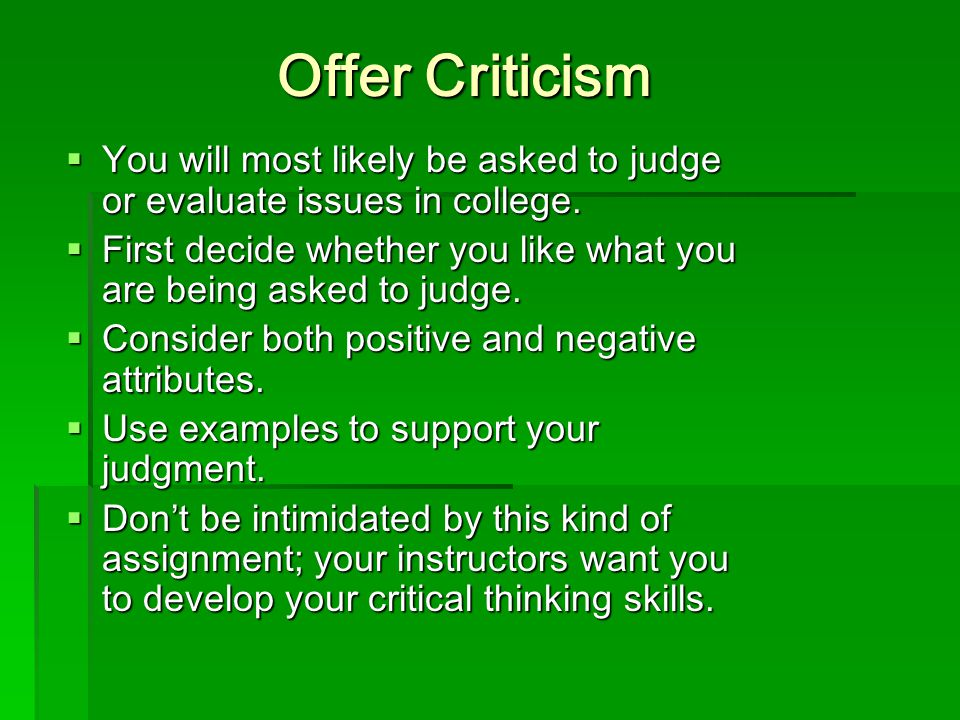 Offer Criticism You will most likely be asked to judge or evaluate issues in college.