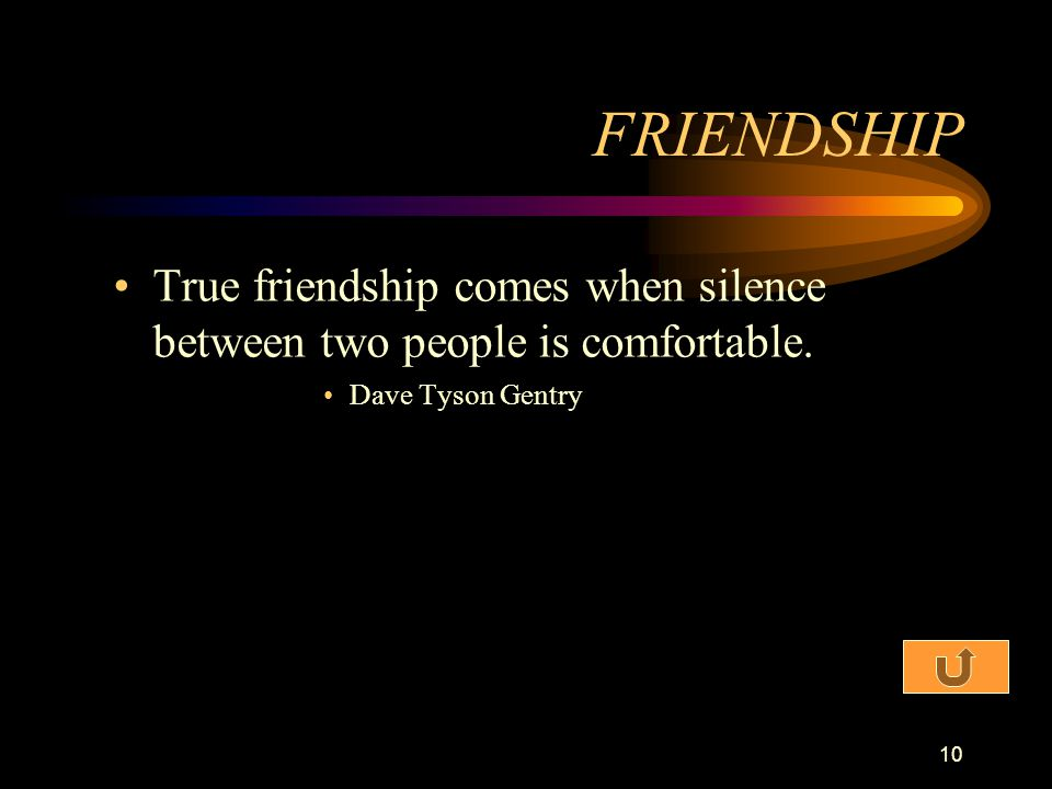 FRIENDSHIP True friendship comes when silence between two people is comfortable. Dave Tyson Gentry
