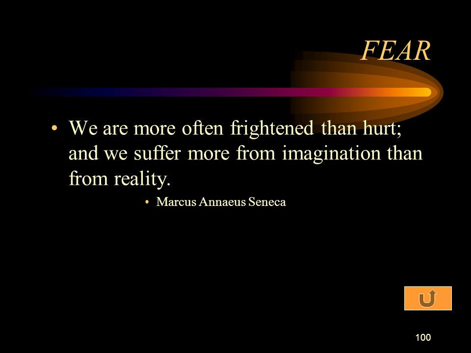 FEAR We are more often frightened than hurt; and we suffer more from imagination than from reality.