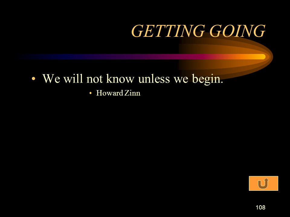 GETTING GOING We will not know unless we begin. Howard Zinn