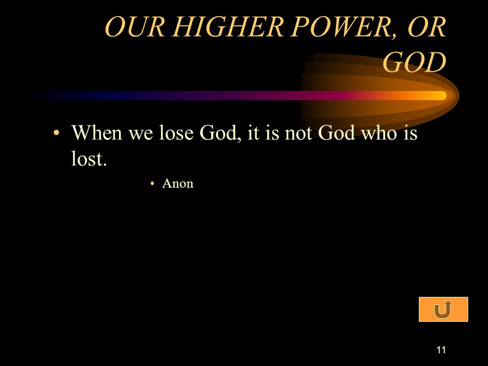 OUR HIGHER POWER, OR GOD When we lose God, it is not God who is lost.