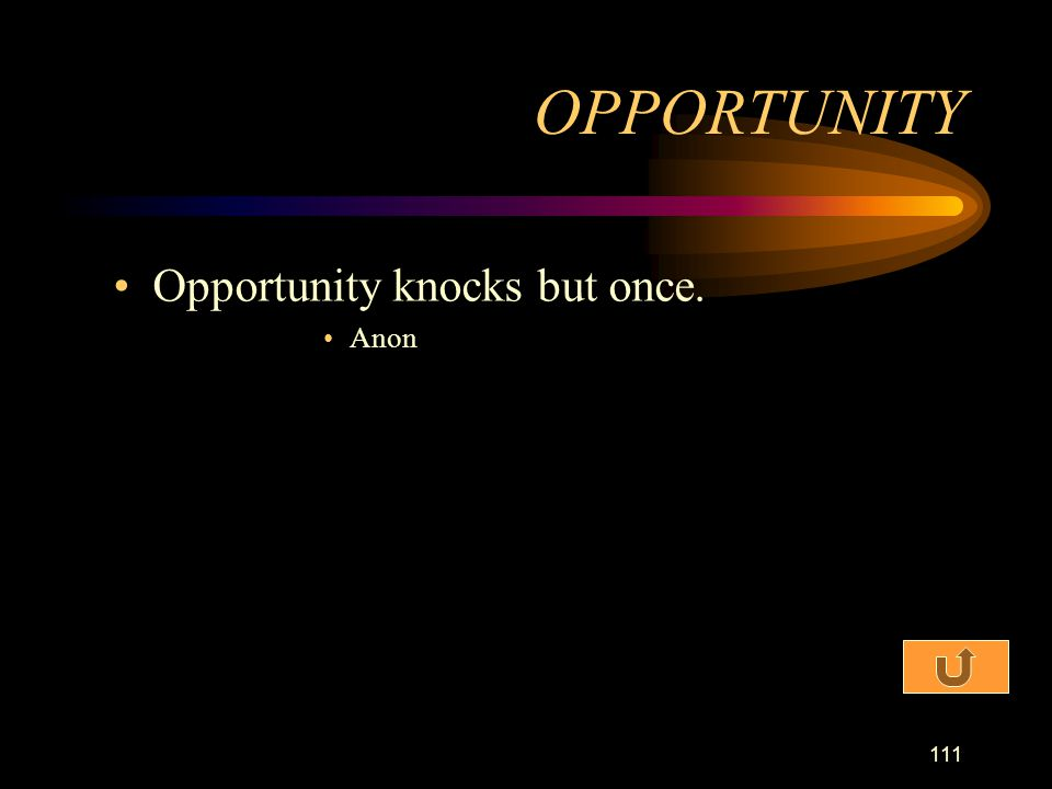 OPPORTUNITY Opportunity knocks but once. Anon