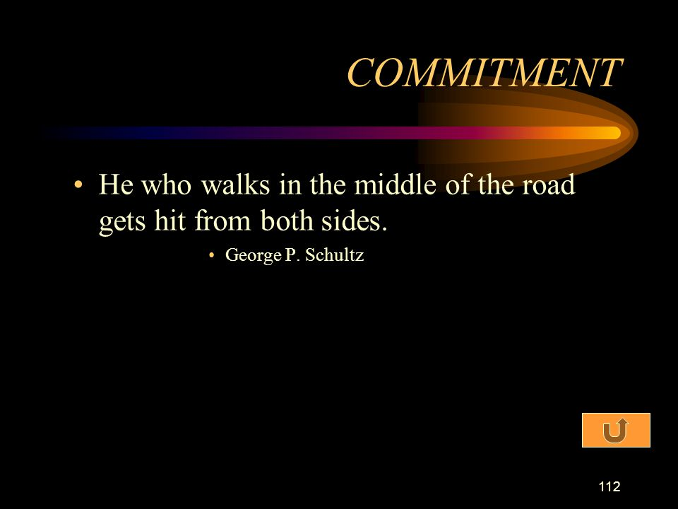 COMMITMENT He who walks in the middle of the road gets hit from both sides. George P. Schultz