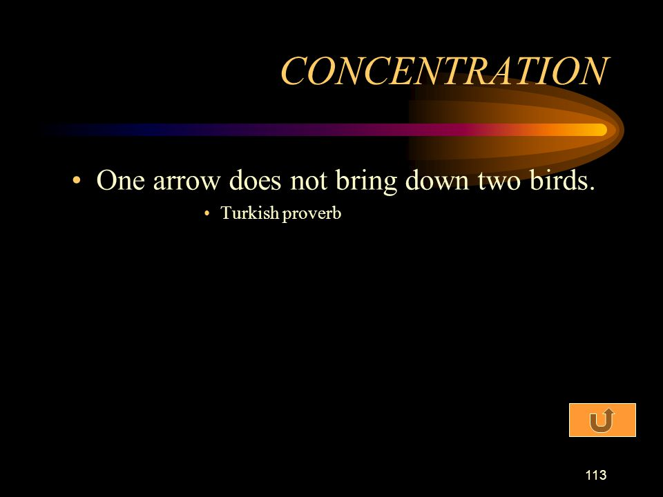 CONCENTRATION One arrow does not bring down two birds. Turkish proverb