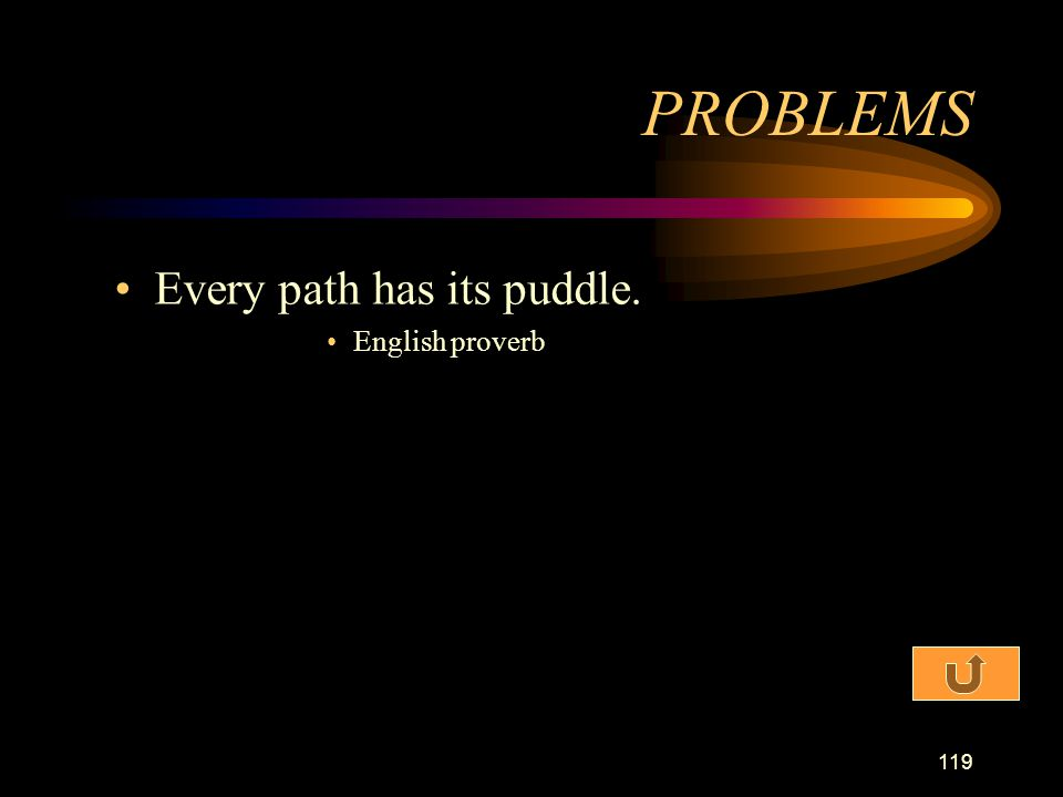 PROBLEMS Every path has its puddle. English proverb