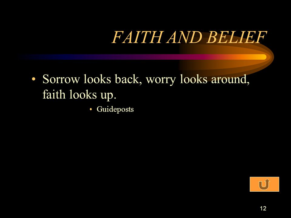 FAITH AND BELIEF Sorrow looks back, worry looks around, faith looks up. Guideposts