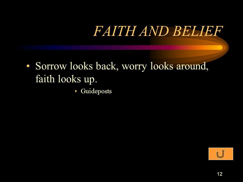 FAITH AND BELIEF Sorrow looks back, worry looks around, faith looks up. Guideposts