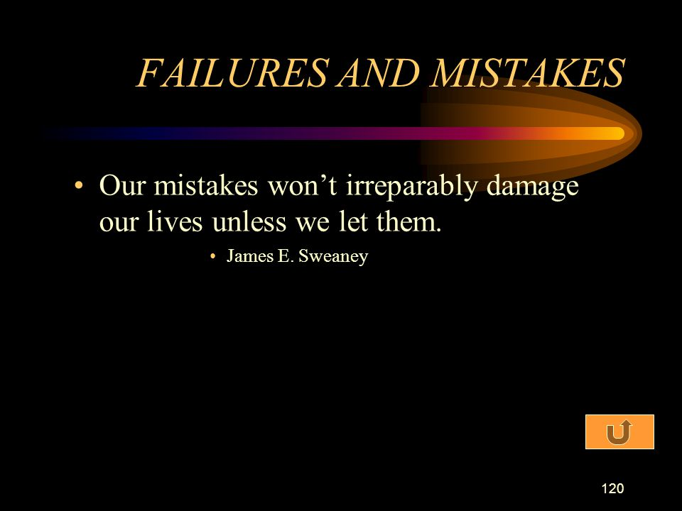 FAILURES AND MISTAKES Our mistakes won't irreparably damage our lives unless we let them.