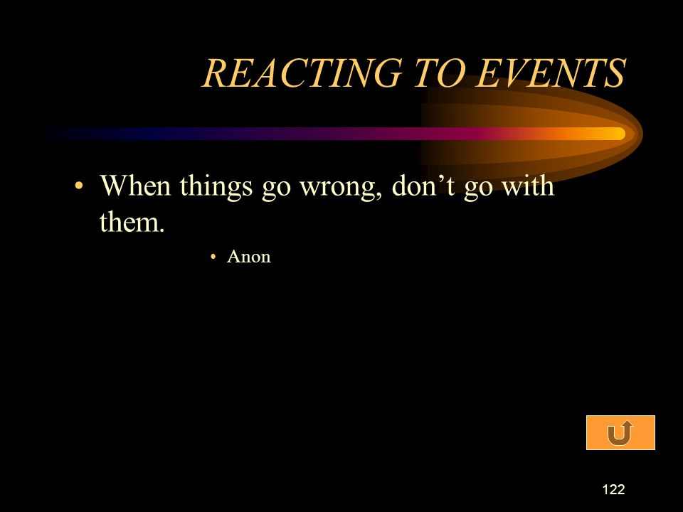 REACTING TO EVENTS When things go wrong, don't go with them. Anon