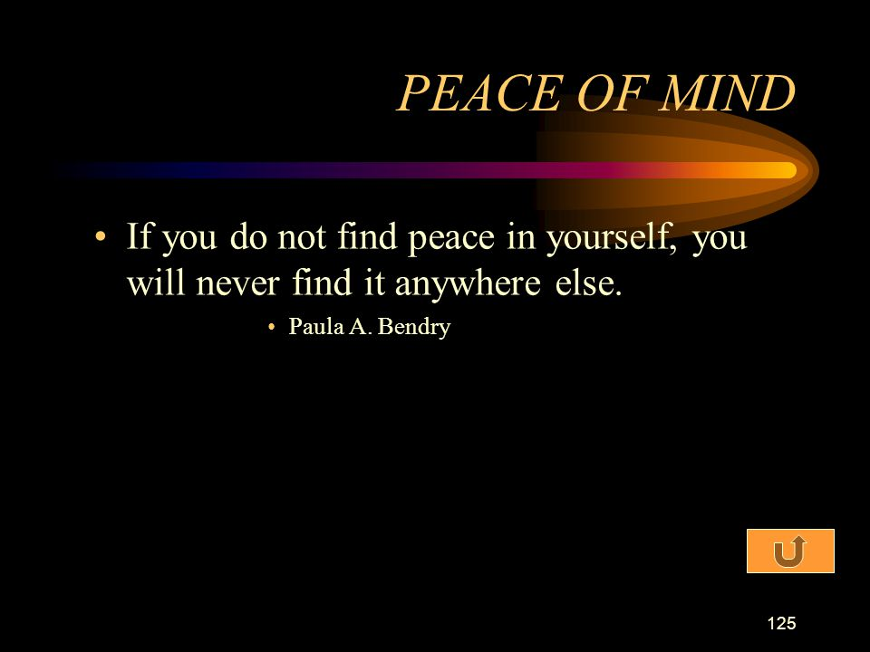 PEACE OF MIND If you do not find peace in yourself, you will never find it anywhere else.
