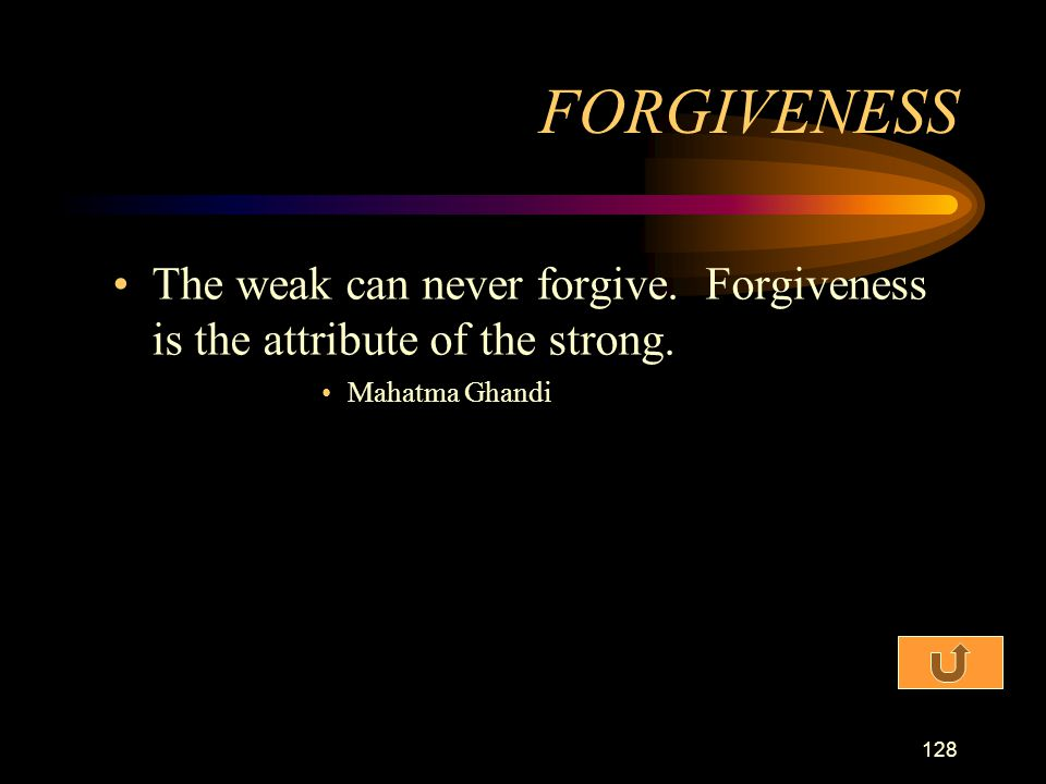FORGIVENESS The weak can never forgive. Forgiveness is the attribute of the strong. Mahatma Ghandi