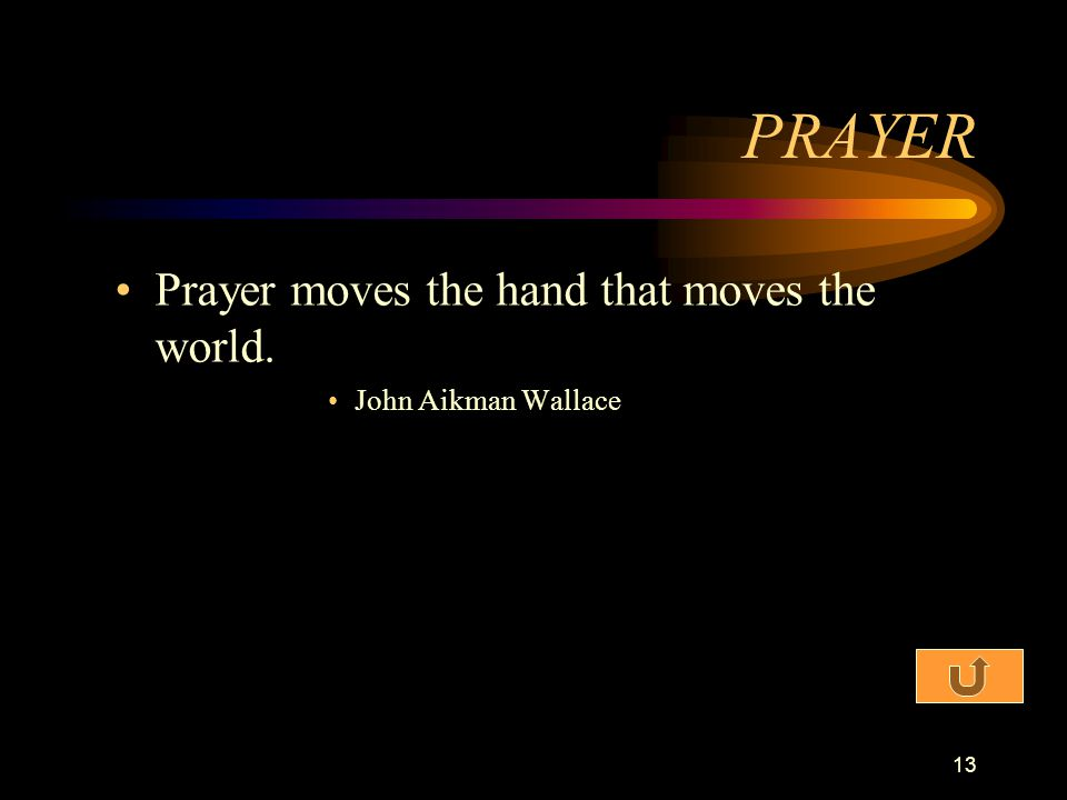 PRAYER Prayer moves the hand that moves the world. John Aikman Wallace