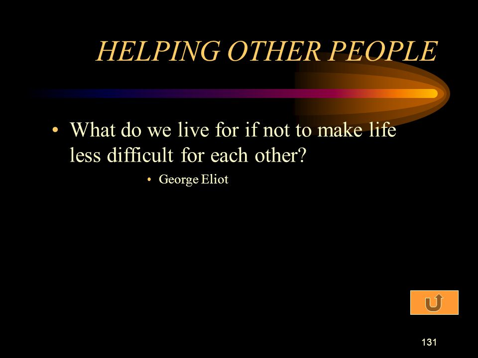 HELPING OTHER PEOPLE What do we live for if not to make life less difficult for each other.