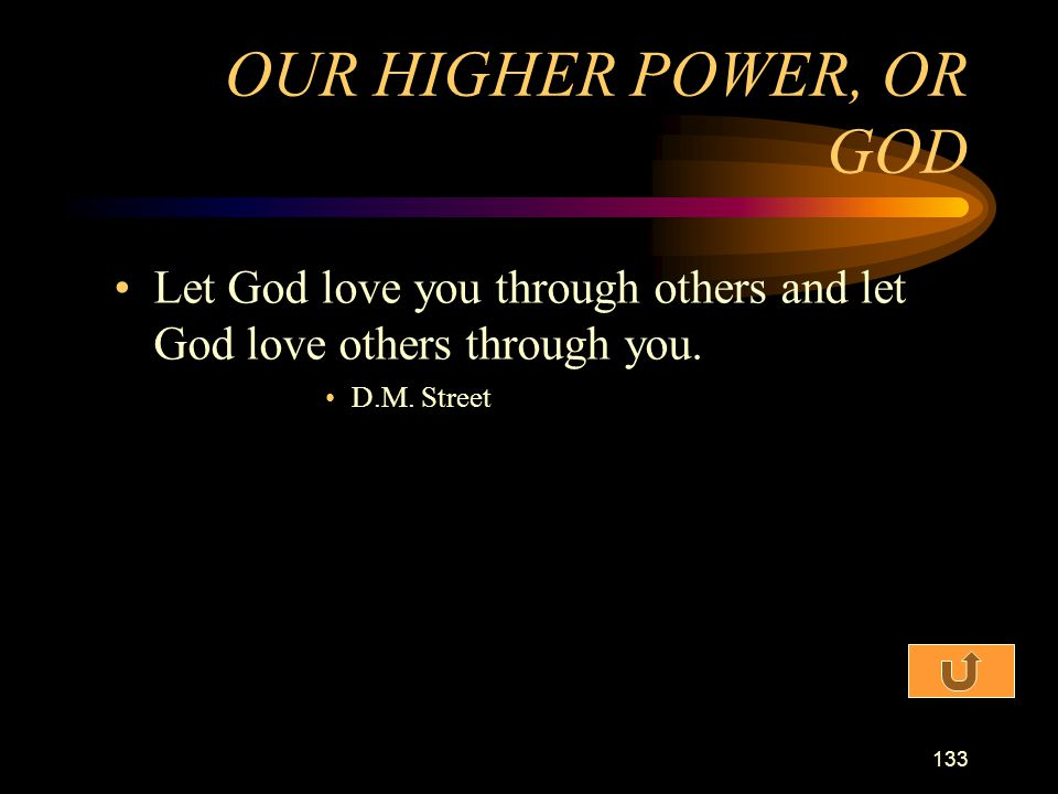 OUR HIGHER POWER, OR GOD Let God love you through others and let God love others through you.