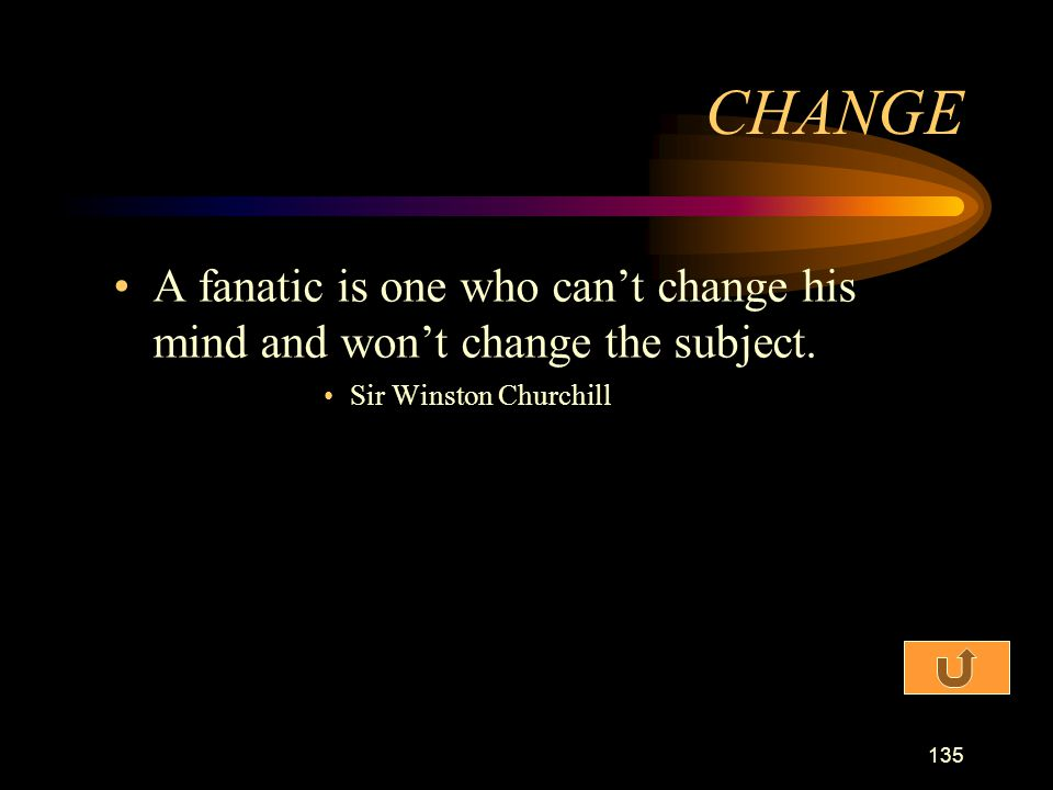 CHANGE A fanatic is one who can't change his mind and won't change the subject.