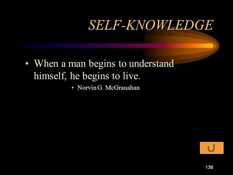 SELF-KNOWLEDGE When a man begins to understand himself, he begins to live. Norvin G. McGranahan