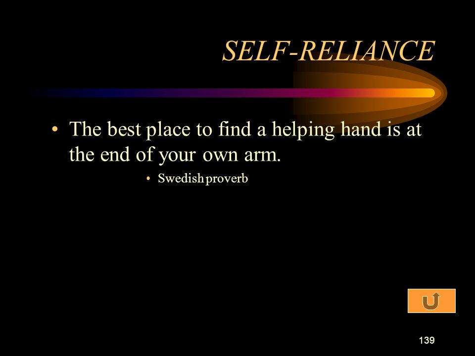 SELF-RELIANCE The best place to find a helping hand is at the end of your own arm. Swedish proverb