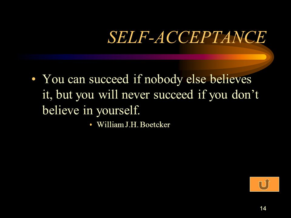 SELF-ACCEPTANCE You can succeed if nobody else believes it, but you will never succeed if you don't believe in yourself.