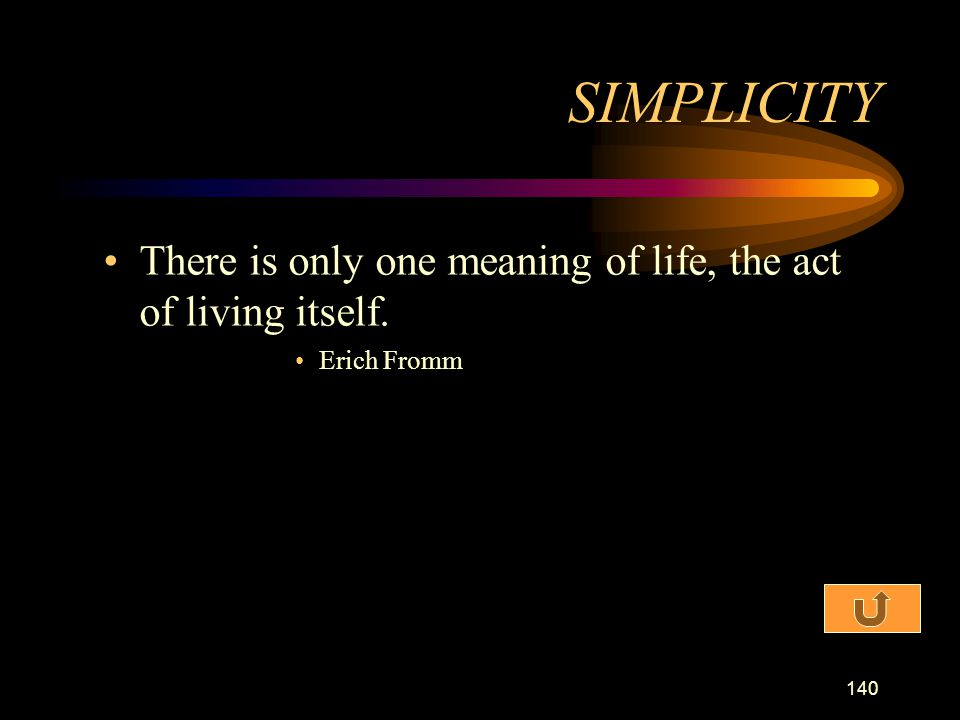 SIMPLICITY There is only one meaning of life, the act of living itself. Erich Fromm