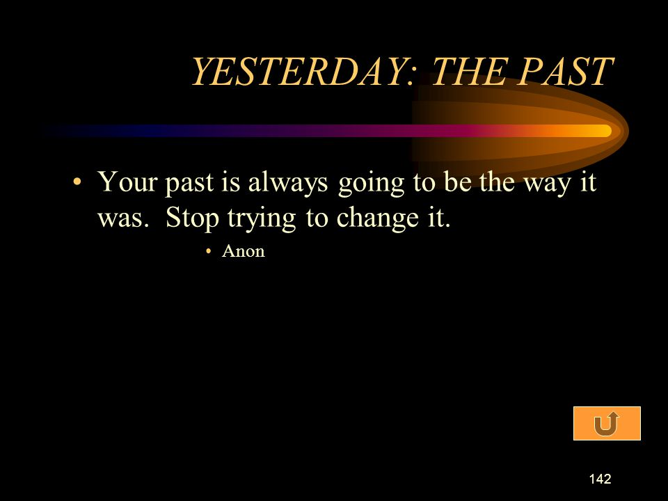 YESTERDAY: THE PAST Your past is always going to be the way it was. Stop trying to change it. Anon