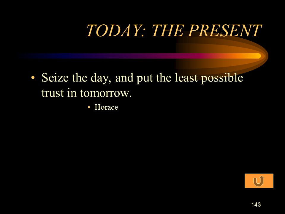 TODAY: THE PRESENT Seize the day, and put the least possible trust in tomorrow. Horace