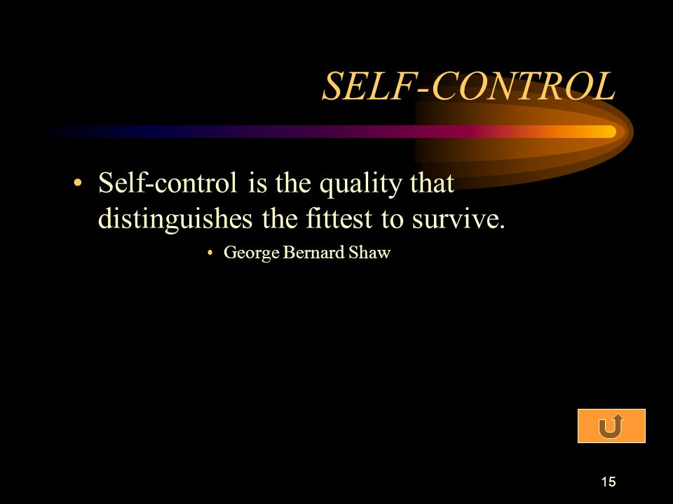 SELF-CONTROL Self-control is the quality that distinguishes the fittest to survive.