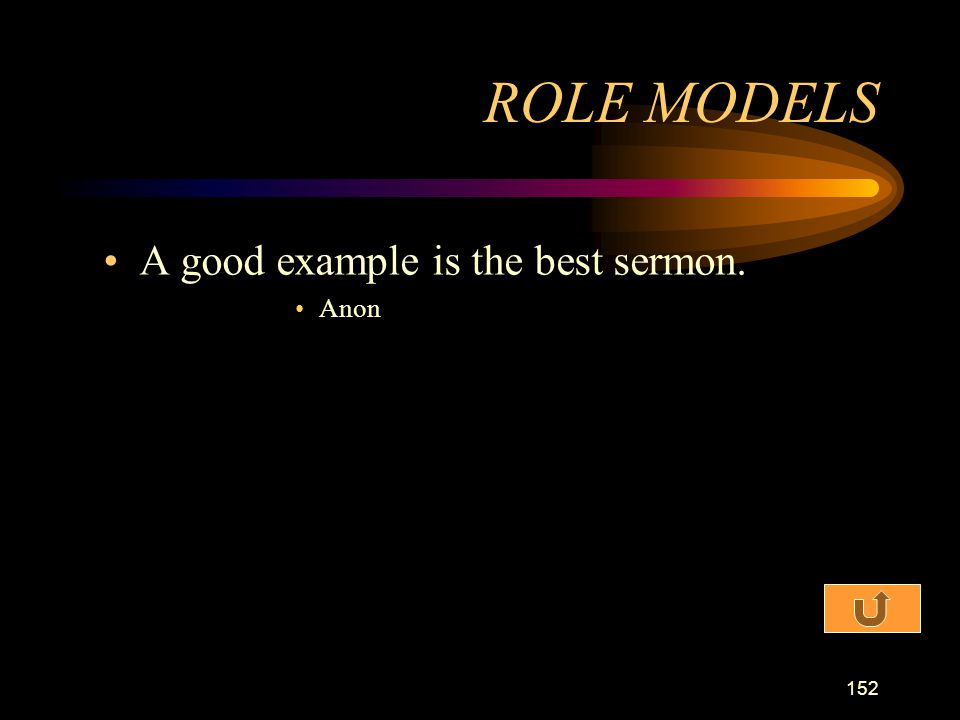 ROLE MODELS A good example is the best sermon. Anon