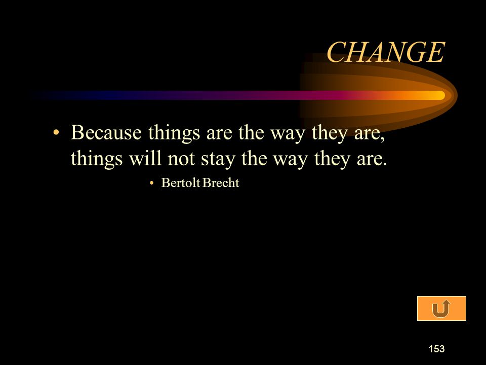 CHANGE Because things are the way they are, things will not stay the way they are. Bertolt Brecht
